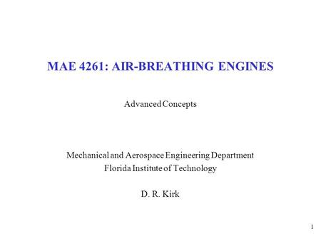 1 MAE 4261: AIR-BREATHING ENGINES Advanced Concepts Mechanical and Aerospace Engineering Department Florida Institute of Technology D. R. Kirk.