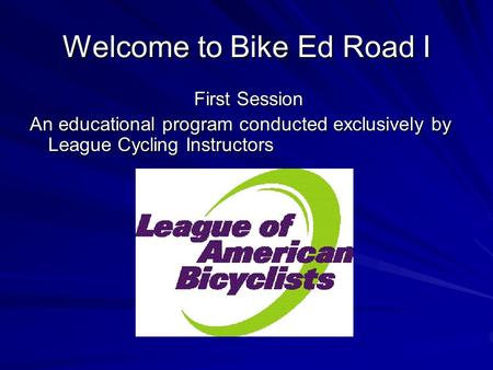 Welcome to Bike Ed Road I First Session An educational program conducted exclusively by League Cycling Instructors.