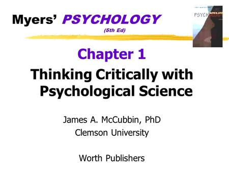 Myers' PSYCHOLOGY (5th Ed) Chapter 1 Thinking Critically with Psychological Science James A. McCubbin, PhD Clemson University Worth Publishers.