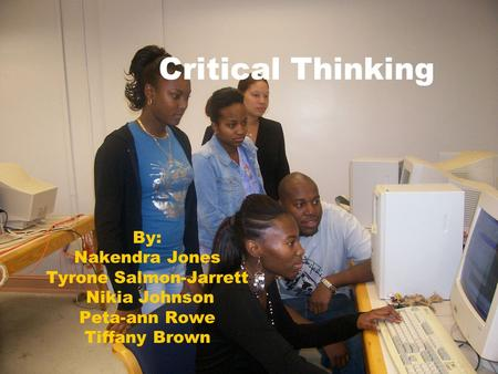 Critical Thinking By: Nakendra Jones Tyrone Salmon-Jarrett Nikia Johnson Peta-ann Rowe Tiffany Brown.