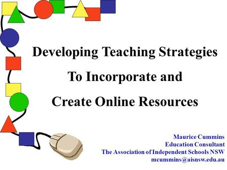 Developing Teaching Strategies To Incorporate and Create Online Resources Maurice Cummins Education Consultant The Association of Independent Schools.
