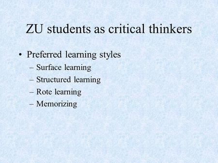 ZU students as critical thinkers Preferred learning styles –Surface learning –Structured learning –Rote learning –Memorizing.