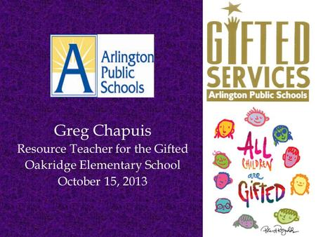 Greg Chapuis Resource Teacher for the Gifted Oakridge Elementary School October 15, 2013.