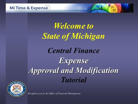 Welcome to State of Michigan Central FinanceExpense Approval and Modification Tutorial Brought to you by the Office of Financial Management.