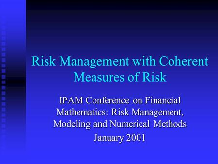 Risk Management with Coherent Measures of Risk IPAM Conference on Financial Mathematics: Risk Management, Modeling and Numerical Methods January 2001.
