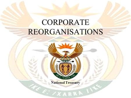 CORPORATE REORGANISATIONS National Treasury. List of Corporate Reorganisations 1.Corporate formations 2.Share-for-share acquisitions 3.Amalgamations (new)