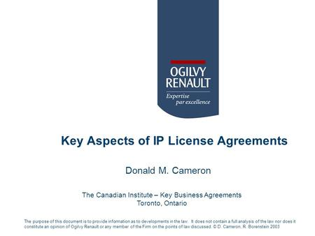 Key Aspects of IP License Agreements Donald M. Cameron The purpose of this document is to provide information as to developments in the law. It does not.