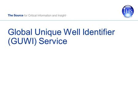 Global Unique Well Identifier (GUWI) Service. Copyright © 2006 IHS Inc. All Rights Reserved. 2 Objectives Establish an industry standard unique identifier.