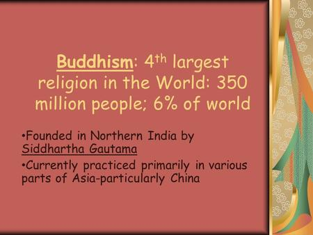 Buddhism: 4 th largest religion in the World: 350 million people; 6% of world Founded in Northern India by Siddhartha Gautama Currently practiced primarily.