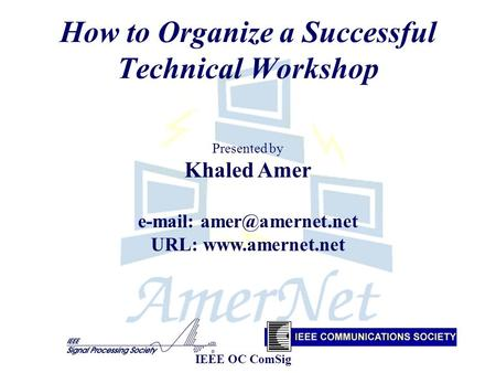 How to Organize a Successful Technical Workshop Presented by Khaled Amer   URL:  IEEE OC ComSig.