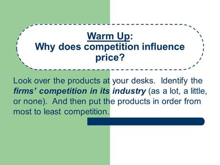 Warm Up: Why does competition influence price? Look over the products at your desks. Identify the firms' competition in its industry (as a lot, a little,