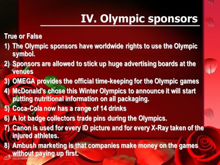 IV. Olympic sponsors True or False 1)The Olympic sponsors have worldwide rights to use the Olympic symbol. 2)Sponsors are allowed to stick up huge advertising.