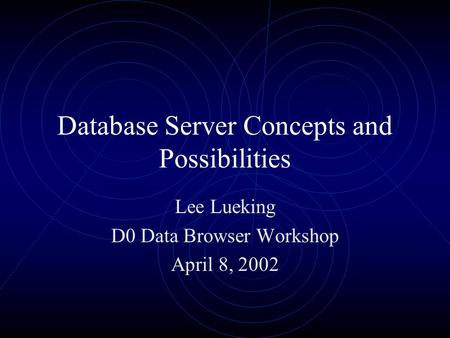 Database Server Concepts and Possibilities Lee Lueking D0 Data Browser Workshop April 8, 2002.