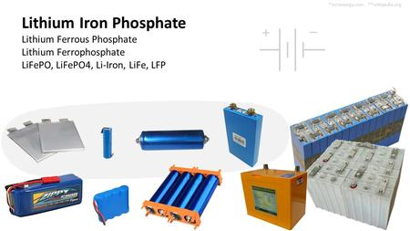 Lithium Iron Phosphate Lithium Ferrous Phosphate Lithium Ferrophosphate LiFePO, LiFePO4, Li-Iron, LiFe, LFP 4 types of cells (3.2V/cell). Many multi-cell.