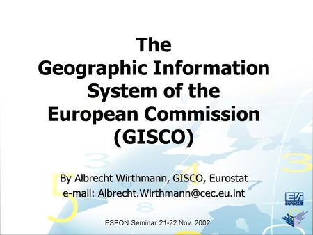 The Geographic Information System of the European Commission (GISCO) By Albrecht Wirthmann, GISCO, Eurostat   ESPON.