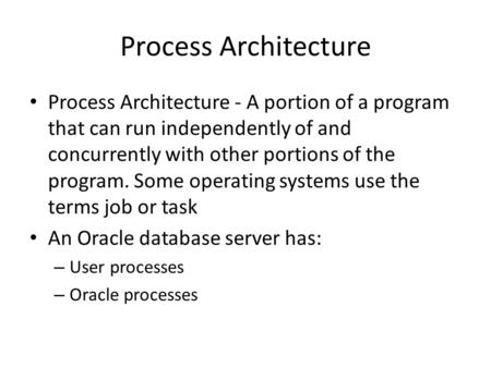 Process Architecture Process Architecture - A portion of a program that can run independently of and concurrently with other portions of the program. Some.