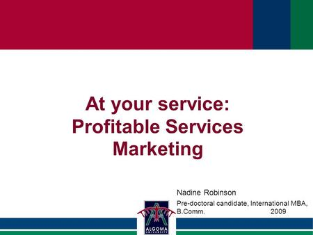 At your service: Profitable Services Marketing Nadine Robinson Pre-doctoral candidate, International MBA, B.Comm.2009.