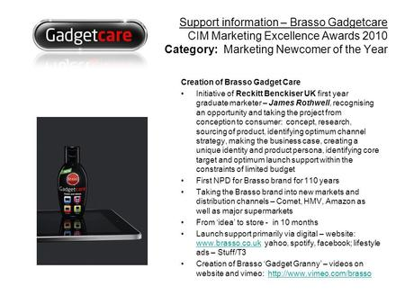 Creation of Brasso Gadget Care Initiative of Reckitt Benckiser UK first year graduate marketer – James Rothwell, recognising an opportunity and taking.