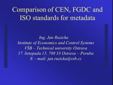 Comparison of CEN, FGDC and ISO standards for metadata Ing. Jan Ruzicka Institute of Economics and Control Systems VŠB – Technical university Ostrava 17.