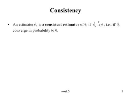 Week 31 Consistency An estimator is a consistent estimator of θ, if, i.e., if converge in probability to θ.