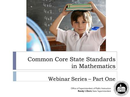 Common Core State Standards in Mathematics Webinar Series – Part One Office of Superintendent of Public Instruction Randy I. Dorn, State Superintendent.