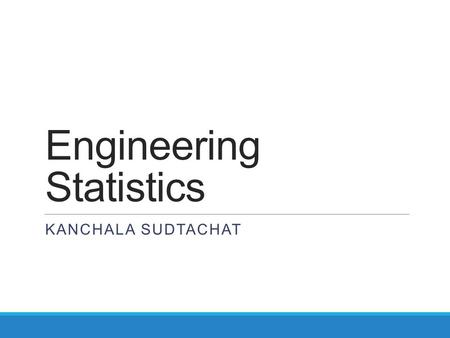 Engineering Statistics KANCHALA SUDTACHAT. Statistics  Deals with  Collection  Presentation  Analysis and use of data to make decision  Solve problems.