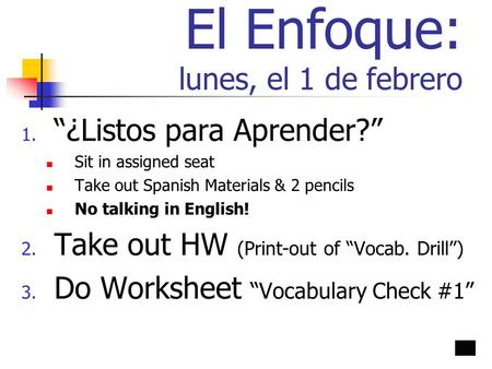 "El Enfoque: lunes, el 1 de febrero 1. ""¿Listos para Aprender?"" Sit in assigned seat Take out Spanish Materials & 2 pencils No talking in English! 2. Take."