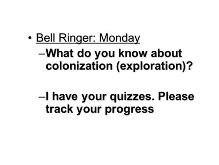 Bell Ringer: MondayBell Ringer: Monday –What do you know about colonization (exploration)? –I have your quizzes. Please track your progress.