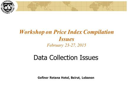 Workshop on Price Index Compilation Issues February 23-27, 2015 Data Collection Issues Gefinor Rotana Hotel, Beirut, Lebanon.
