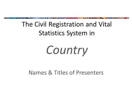 The Civil Registration and Vital Statistics System in Country Names & Titles of Presenters.