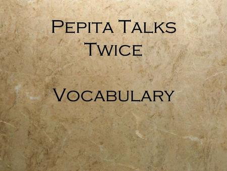 Pepita Talks Twice Vocabulary. Warning! Viewing this Power Point may cause you to get really hungry !