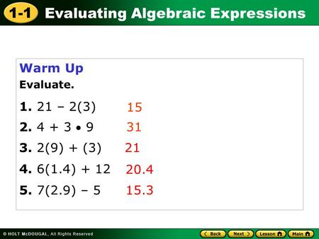 1-1 Evaluating Algebraic Expressions Warm Up Evaluate. 1. 21 – 2(3) 15 31 21 20.4 15.3 5. 7(2.9) – 5 4. 6(1.4) + 12 3. 2(9) + (3) 2. 4 + 3  9.