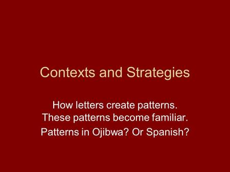 Contexts and Strategies How letters create patterns. These patterns become familiar. Patterns in Ojibwa? Or Spanish?