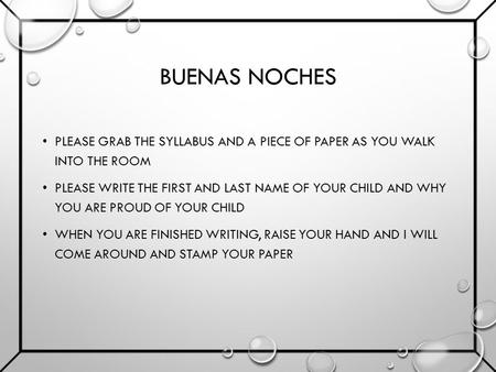 BUENAS NOCHES PLEASE GRAB THE SYLLABUS AND A PIECE OF PAPER AS YOU WALK INTO THE ROOM PLEASE WRITE THE FIRST AND LAST NAME OF YOUR CHILD AND WHY YOU ARE.