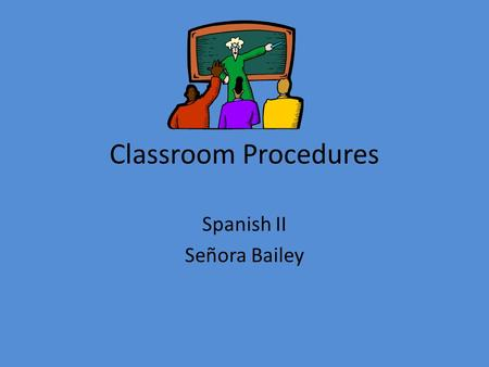 Classroom Procedures Spanish II Señora Bailey Language Learning Practices Listening Speaking You will receive points for participating in these practices.