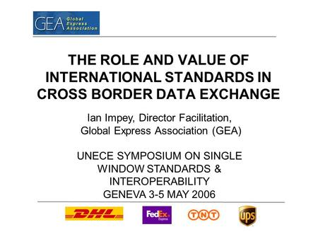 THE ROLE AND VALUE OF INTERNATIONAL STANDARDS IN CROSS BORDER DATA EXCHANGE Ian Impey, Director Facilitation, Global Express Association (GEA) UNECE SYMPOSIUM.