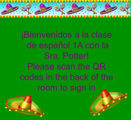 ¡Bienvenidos a la clase de español 1A con la Sra. Potter! Please scan the QR codes in the back of the room to sign in.
