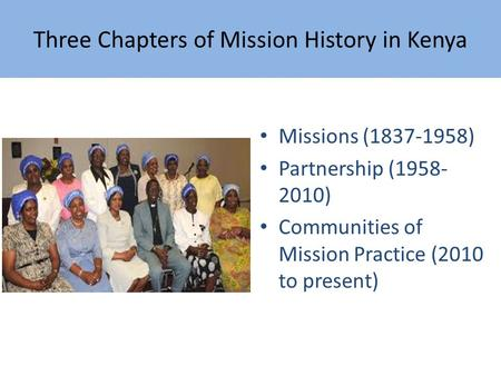 Three Chapters of Mission History in Kenya Missions (1837-1958) Partnership (1958- 2010) Communities of Mission Practice (2010 to present)