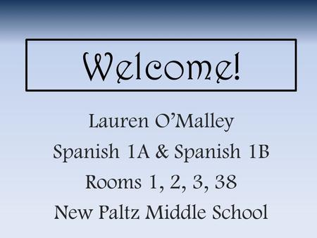 Welcome! Lauren O'Malley Spanish 1A & Spanish 1B Rooms 1, 2, 3, 38 New Paltz Middle School.