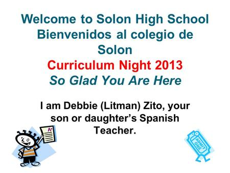 Welcome to Solon High School Bienvenidos al colegio de Solon Curriculum Night 2013 So Glad You Are Here I am Debbie (Litman) Zito, your son or daughter's.