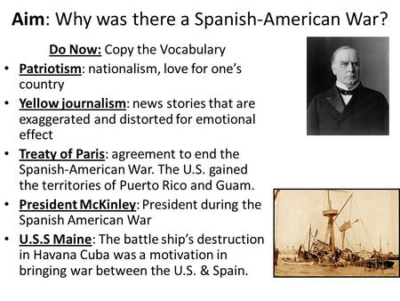 Aim: Why was there a Spanish-American War? Do Now: Copy the Vocabulary Patriotism: nationalism, love for one's country Yellow journalism: news stories.