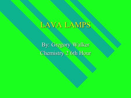 LAVA LAMPS By: Gregory Walker Chemistry 2 6th Hour.