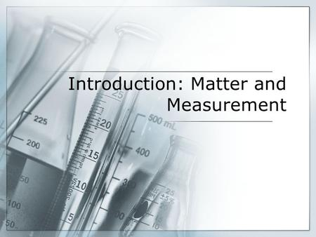 Introduction: Matter and Measurement. Chemistry: The study of matter and the changes it undergoes.