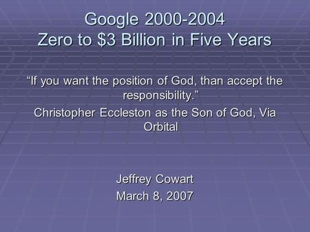 "Google 2000-2004 Zero to $3 Billion in Five Years ""If you want the position of God, than accept the responsibility."" Christopher Eccleston as the Son of."