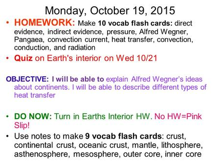 Monday, October 19, 2015 HOMEWORK: Make 10 vocab flash cards: direct evidence, indirect evidence, pressure, Alfred Wegner, Pangaea, convection current,