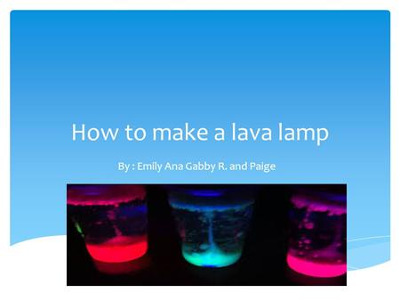 How to make a lava lamp By : Emily Ana Gabby R. and Paige.