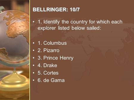 BELLRINGER: 10/7 1. Identify the country for which each explorer listed below sailed: 1. Columbus 2. Pizarro 3. Prince Henry 4. Drake 5. Cortes 6. de Gama.
