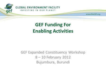 GEF Funding For Enabling Activities GEF Expanded Constituency Workshop 8 – 10 February 2012 Bujumbura, Burundi.