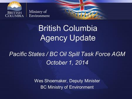 British Columbia Agency Update Pacific States / BC Oil Spill Task Force AGM October 1, 2014 Wes Shoemaker, Deputy Minister BC Ministry of Environment.