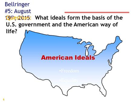 1 American Ideals Freedom Equality Bellringer #5: August 19 th, 2015 Question: What ideals form the basis of the U.S. government and the American way of.
